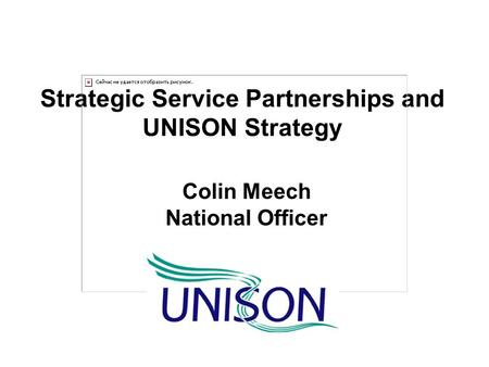 Strategic Service Partnerships and UNISON Strategy Colin Meech National Officer.