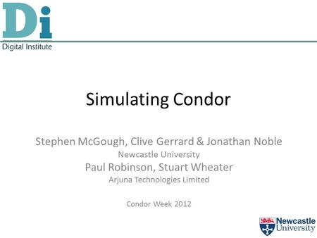 Simulating Condor Stephen McGough, Clive Gerrard & Jonathan Noble Newcastle University Paul Robinson, Stuart Wheater Arjuna Technologies Limited Condor.