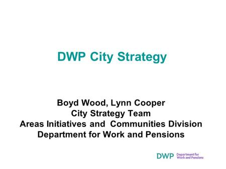 DWP City Strategy Boyd Wood, Lynn Cooper City Strategy Team Areas Initiatives and Communities Division Department for Work and Pensions.