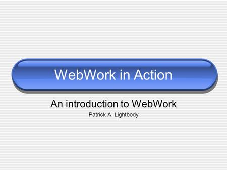 WebWork in Action An introduction to WebWork Patrick A. Lightbody.