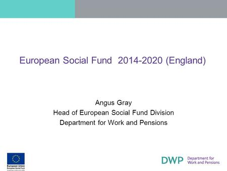 European Social Fund 2014-2020 (England) Angus Gray Head of European Social Fund Division Department for Work and Pensions.