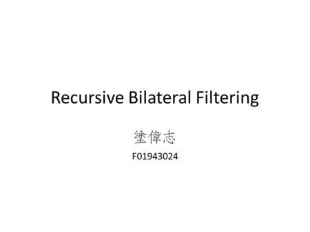 Recursive Bilateral Filtering F01943024. Reference Yang, Qingxiong. Recursive bilateral filtering. ECCV 2012. Deriche, Rachid. Recursively implementating.
