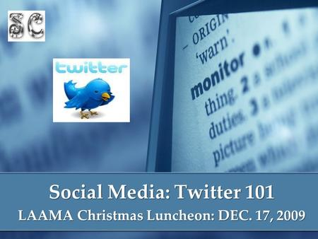 Social Media: Twitter 101 LAAMA Christmas Luncheon: DEC. 17, 2009.