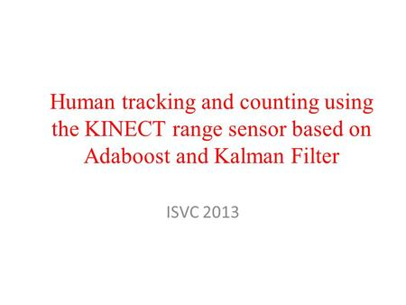 Human tracking and counting using the KINECT range sensor based on Adaboost and Kalman Filter ISVC 2013.