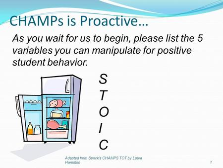 CHAMPs is Proactive… Adapted from Sprick's CHAMPS TOT by Laura Hamilton1 STOICSTOIC As you wait for us to begin, please list the 5 variables you can manipulate.