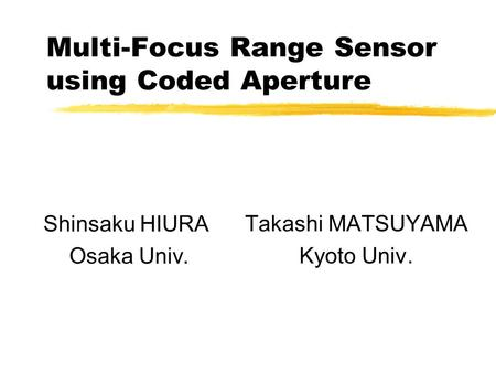 Multi-Focus Range Sensor using Coded Aperture Takashi MATSUYAMA Kyoto Univ. Shinsaku HIURA Osaka Univ.