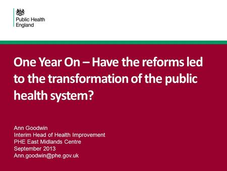 One Year On – Have the reforms led to the transformation of the public health system? Ann Goodwin Interim Head of Health Improvement PHE East Midlands.