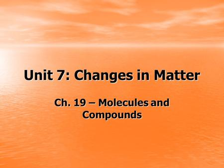 Unit 7: Changes in Matter Ch. 19 – Molecules and Compounds.
