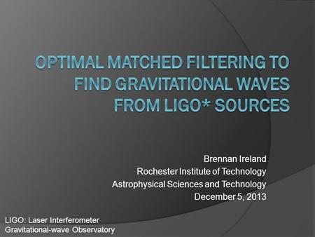 Brennan Ireland Rochester Institute of Technology Astrophysical Sciences and Technology December 5, 2013 LIGO: Laser Interferometer Gravitational-wave.