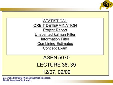 Colorado Center for Astrodynamics Research The University of Colorado STATISTICAL ORBIT DETERMINATION Project Report Unscented kalman Filter Information.