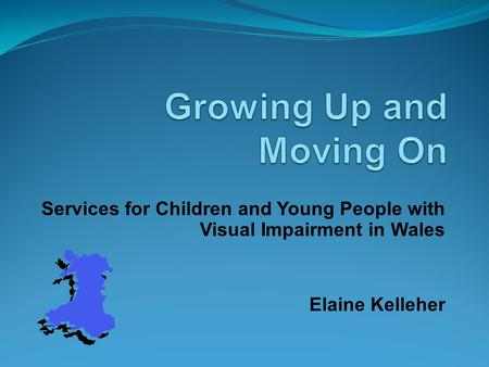 Services for Children and Young People with Visual Impairment in Wales Elaine Kelleher.