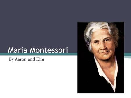 Maria Montessori By Aaron and Kim. Maria's Early Life Maria Montessori was born in Chiaraville, Italy On August 30, 1870 by father Alessandro Montessori.