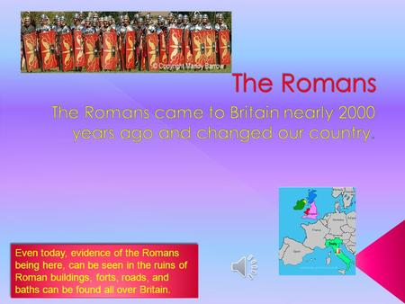 Even today, evidence of the Romans being here, can be seen in the ruins of Roman buildings, forts, roads, and baths can be found all over Britain.