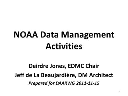 NOAA Data Management Activities Deirdre Jones, EDMC Chair Jeff de La Beaujardière, DM Architect Prepared for DAARWG 2011-11-15 1.
