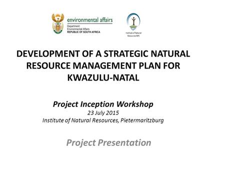 DEVELOPMENT OF A STRATEGIC NATURAL RESOURCE MANAGEMENT PLAN FOR KWAZULU-NATAL Project Inception Workshop 23 July 2015 Institute of Natural Resources, Pietermaritzburg.