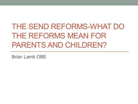 THE SEND REFORMS-WHAT DO THE REFORMS MEAN FOR PARENTS AND CHILDREN? Brian Lamb OBE.
