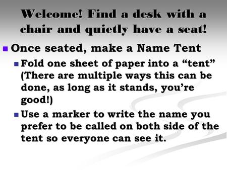 "Welcome! Find a desk with a chair and quietly have a seat! Once seated, make a Name Tent Once seated, make a Name Tent Fold one sheet of paper into a ""tent"""