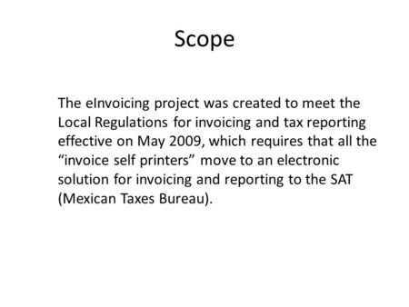 Scope The eInvoicing project was created to meet the Local Regulations for invoicing and tax reporting effective on May 2009, which requires that all the.