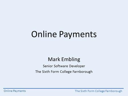 The Sixth Form College Farnborough Online Payments Mark Embling Senior Software Developer The Sixth Form College Farnborough.