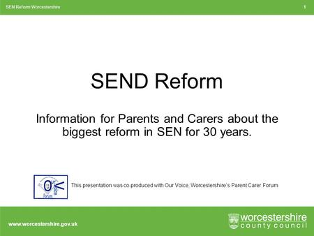 Www.worcestershire.gov.uk SEND Reform Information for Parents and Carers about the biggest reform in SEN for 30 years. SEN Reform Worcestershire1 This.