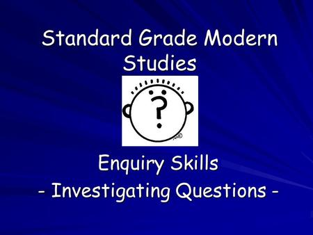Standard Grade Modern Studies Enquiry Skills - Investigating Questions -