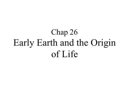 Chap 26 Early Earth and the Origin of Life. Hypotheses for Origin of Life on Earth Divine origin Extraterrestrial Origin Abiotic Origin.