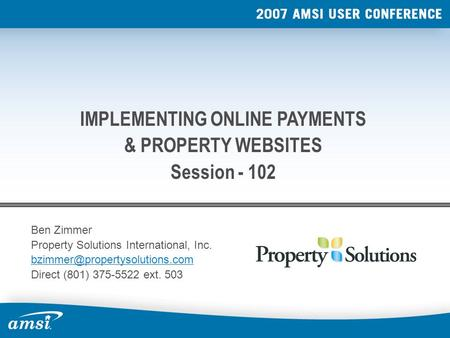 Ben Zimmer Property Solutions International, Inc. Direct (801) 375-5522 ext. 503 IMPLEMENTING ONLINE PAYMENTS & PROPERTY.