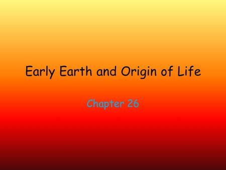 Early Earth and Origin of Life Chapter 26. Earth's original organisms are microscopic and unicellular. Life on Earth originated b/w 3.5- 4 billion years.