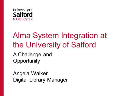 Alma System Integration at the University of Salford A Challenge and Opportunity Angela Walker Digital Library Manager.