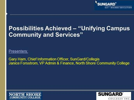 "Possibilities Achieved – ""Unifying Campus Community and Services"" Presenters: Gary Ham, Chief Information Officer, SunGard/Collegis Janice Forsstrom, VP."