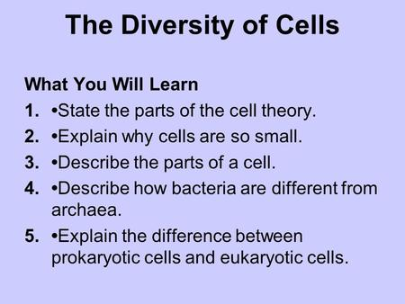 The Diversity of Cells What You Will Learn 1.State the parts of the cell theory. 2.Explain why cells are so small. 3.Describe the parts of a cell. 4.Describe.