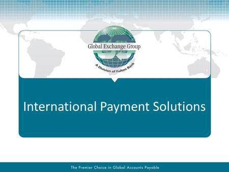 International Payment Solutions. Presentation Key Points GEG can provide your firm with world class services & tools to offload and integrate the foreign.