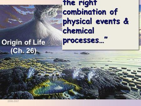 """…sparked by just the right combination of physical events & chemical processes…"" Origin of Life (Ch. 26) 2006-2007."