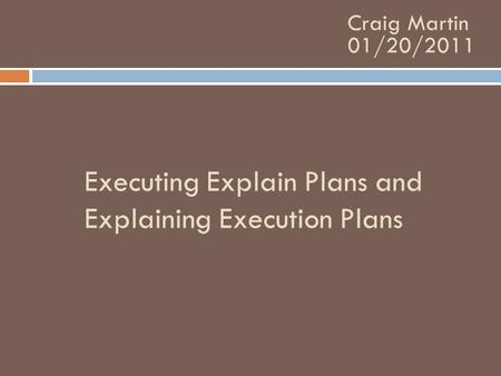Executing Explain Plans and Explaining Execution Plans Craig Martin 01/20/2011.
