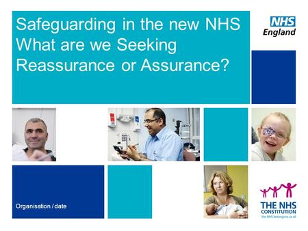 Safeguarding in the new NHS What are we Seeking Reassurance or Assurance? Organisation / date.