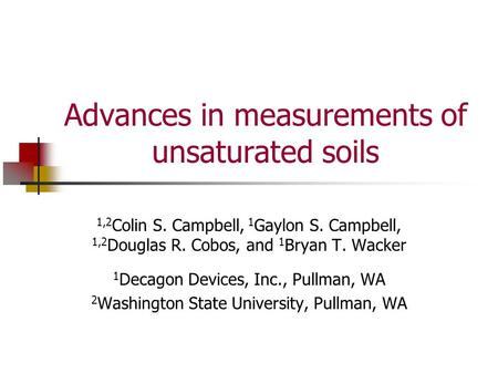 Advances in measurements of unsaturated soils 1,2 Colin S. Campbell, 1 Gaylon S. Campbell, 1,2 Douglas R. Cobos, and 1 Bryan T. Wacker 1 Decagon Devices,