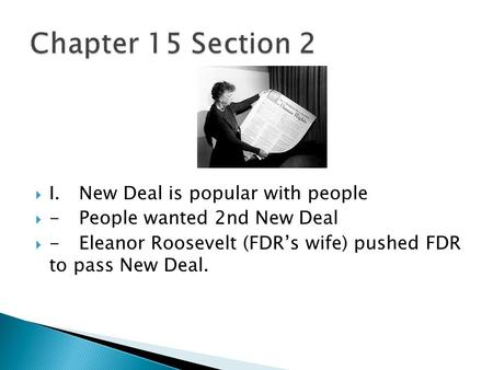  I.New Deal is popular with people  -People wanted 2nd New Deal  -Eleanor Roosevelt (FDR's wife) pushed FDR to pass New Deal.