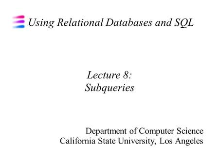 Using Relational Databases and SQL Department of Computer Science California State University, Los Angeles Lecture 8: Subqueries.
