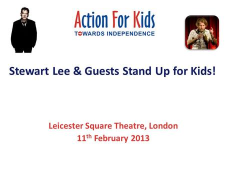 Stewart Lee & Guests Stand Up for Kids! Leicester Square Theatre, London 11 th February 2013.