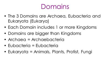 Domains The 3 Domains are Archaea, Eubacteria and Eukaryota (Eukarya) Each Domain includes 1 or more Kingdoms Domains are bigger than Kingdoms Archaea.