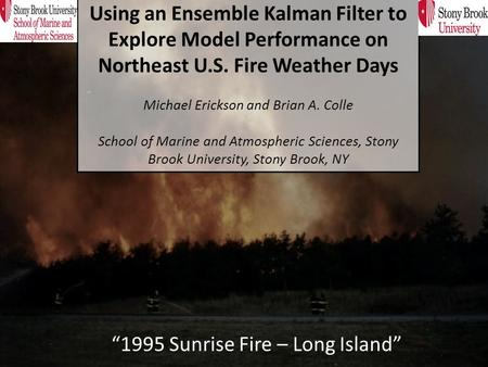 """1995 Sunrise Fire – Long Island"" Using an Ensemble Kalman Filter to Explore Model Performance on Northeast U.S. Fire Weather Days Michael Erickson and."