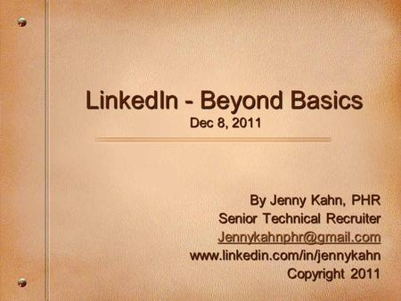 LinkedIn - Beyond Basics Dec 8, 2011 By Jenny Kahn, PHR Senior Technical Recruiter  Copyright 2011.