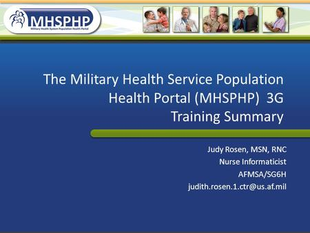 The Military Health Service Population Health Portal (MHSPHP) 3G Training Summary Judy Rosen, MSN, RNC Nurse Informaticist AFMSA/SG6H judith.rosen.1.ctr@us.af.mil.