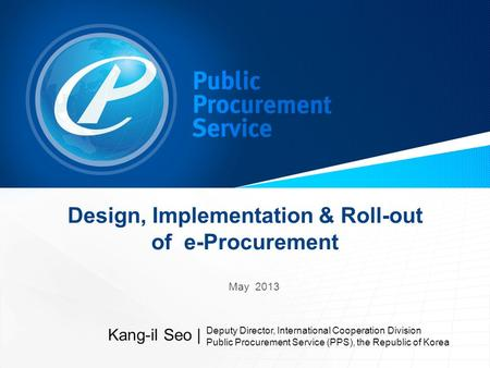 Design, Implementation & Roll-out of e-Procurement May 2013 Kang-il Seo | Deputy Director, International Cooperation Division Public Procurement Service.