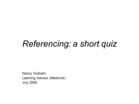 Referencing: a short quiz Nancy Graham Learning Advisor (Medicine) July 2006.