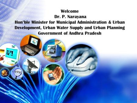 Welcome Dr. P. Narayana Hon'ble Minister for Municipal Administration & Urban Development, Urban Water Supply and Urban Planning Government of Andhra Pradesh.