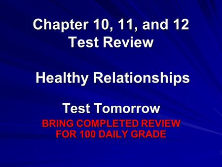 Chapter 10, 11, and 12 Test Review Test Tomorrow BRING COMPLETED REVIEW FOR 100 DAILY GRADE Healthy Relationships.