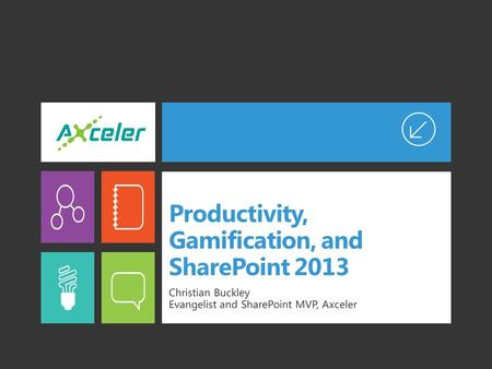 Productivity, Gamification, and SharePoint 2013 Christian Buckley Evangelist and SharePoint MVP, Axceler.