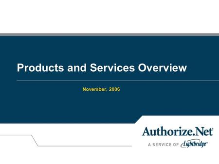 Products and Services Overview November, 2006. © 2004 Lightbridge, Inc 2 What We Do +Authorize.Net provides an Internet Protocol (IP) payment gateway.