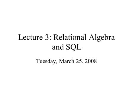 Lecture 3: Relational Algebra and SQL Tuesday, March 25, 2008.